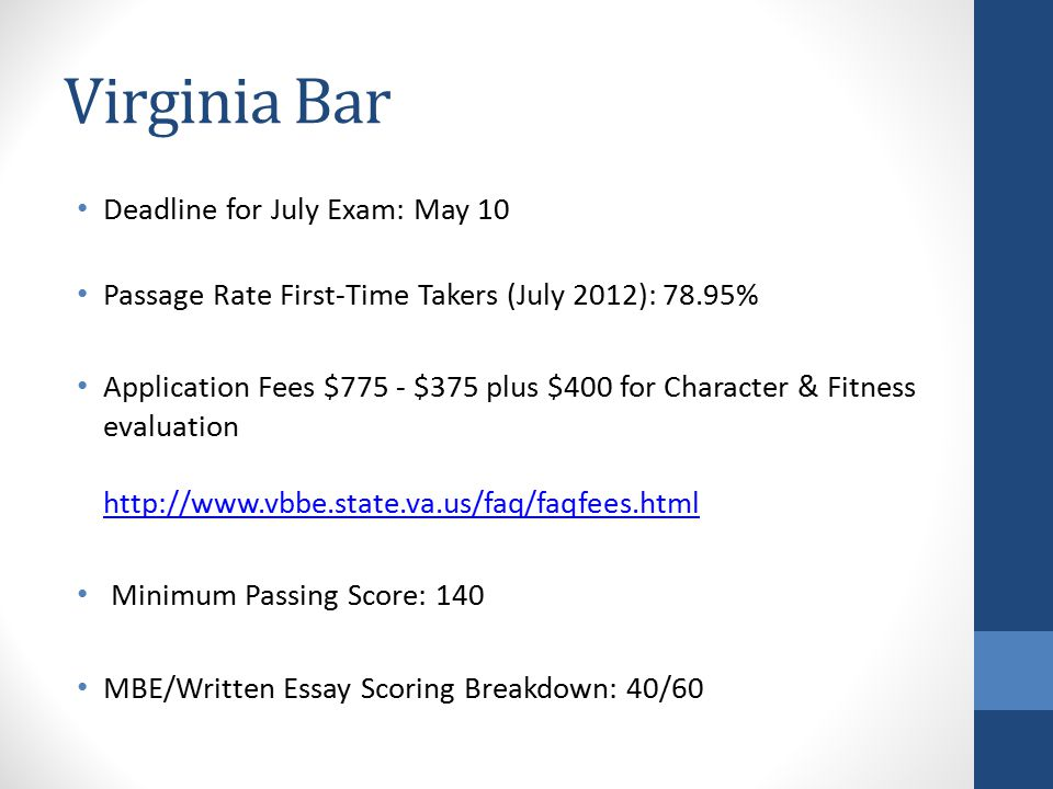 Virginia Bar Deadline for July Exam: May 10 Passage Rate First-Time Takers (July 2012): 78.95% Application Fees $775 - $375 plus $400 for Character & Fitness evaluation http://www.vbbe.state.va.us/faq/faqfees.html http://www.vbbe.state.va.us/faq/faqfees.html Minimum Passing Score: 140 MBE/Written Essay Scoring Breakdown: 40/60