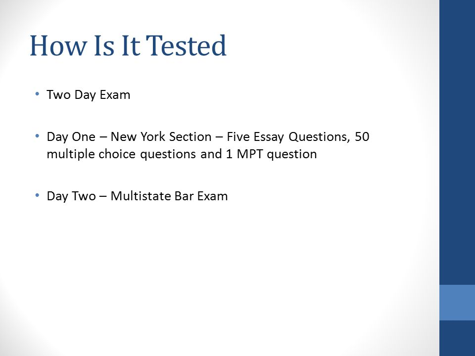 How Is It Tested Two Day Exam Day One – New York Section – Five Essay Questions, 50 multiple choice questions and 1 MPT question Day Two – Multistate Bar Exam