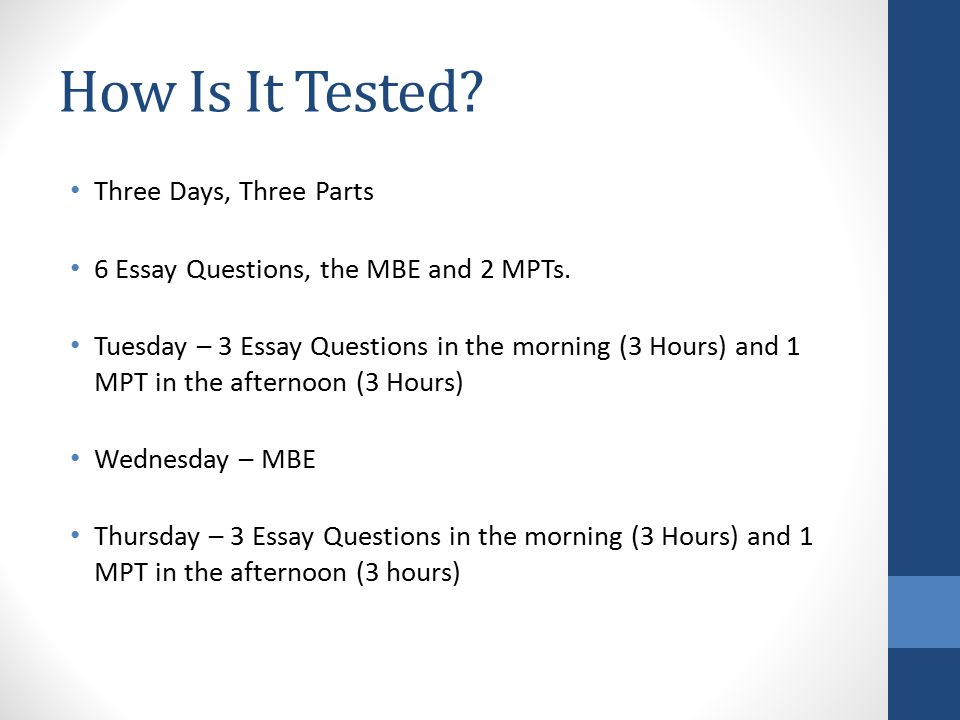 How Is It Tested.Three Days, Three Parts 6 Essay Questions, the MBE and 2 MPTs.