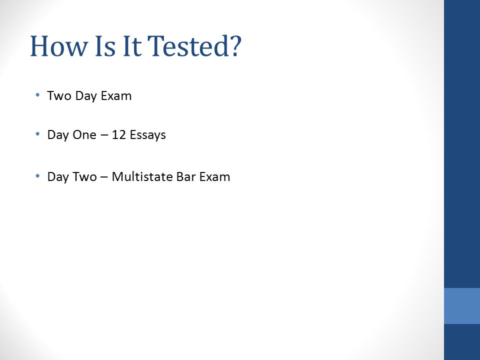 How Is It Tested? Two Day Exam Day One – 12 Essays Day Two – Multistate Bar Exam