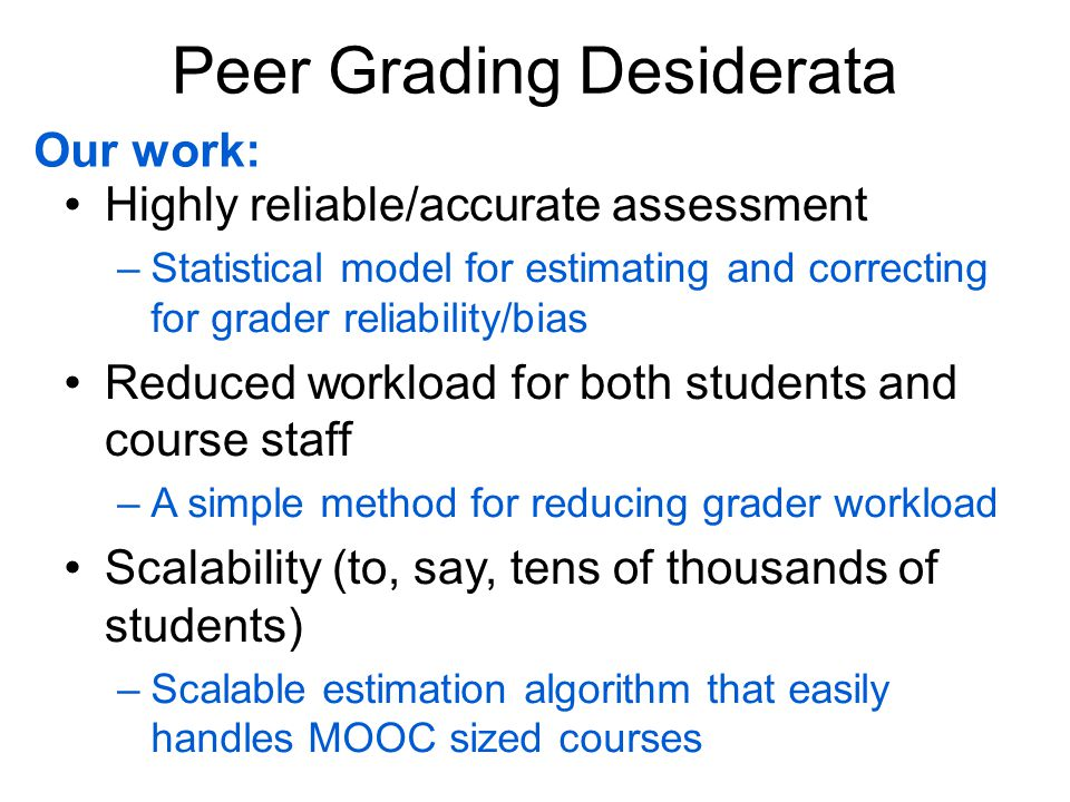 Peer Grading Desiderata Highly reliable/accurate assessment – Reduced workload for both students and course staff – Scalability (to, say, tens of thousands of students) – –Statistical model for estimating and correcting for grader reliability/bias –A simple method for reducing grader workload –Scalable estimation algorithm that easily handles MOOC sized courses Our work: