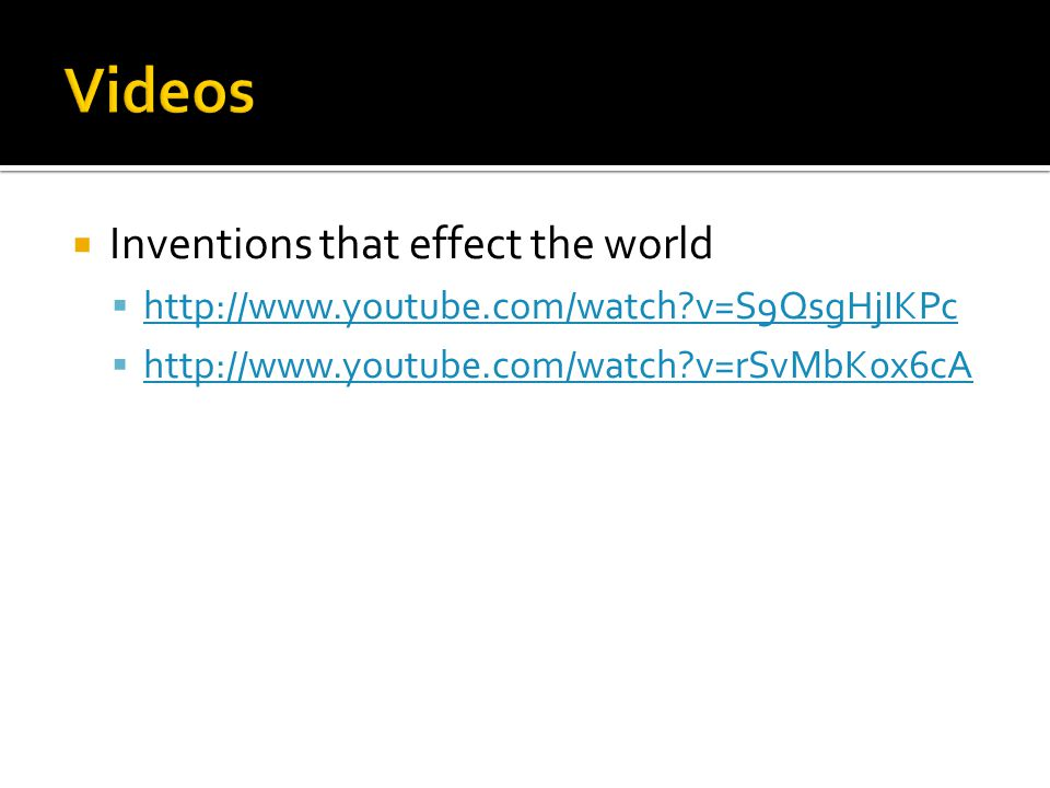  Inventions that effect the world  http://www.youtube.com/watch v=S9QsgHjIKPc http://www.youtube.com/watch v=S9QsgHjIKPc  http://www.youtube.com/watch v=rSvMbK0x6cA http://www.youtube.com/watch v=rSvMbK0x6cA