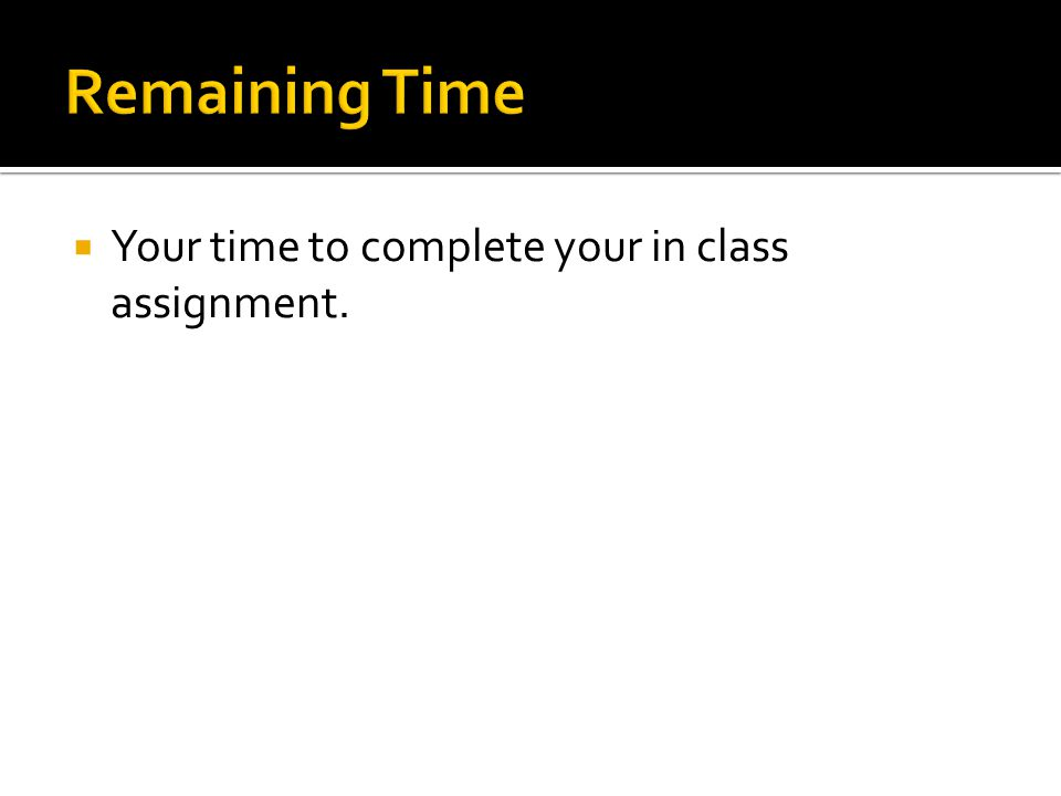  Your time to complete your in class assignment.