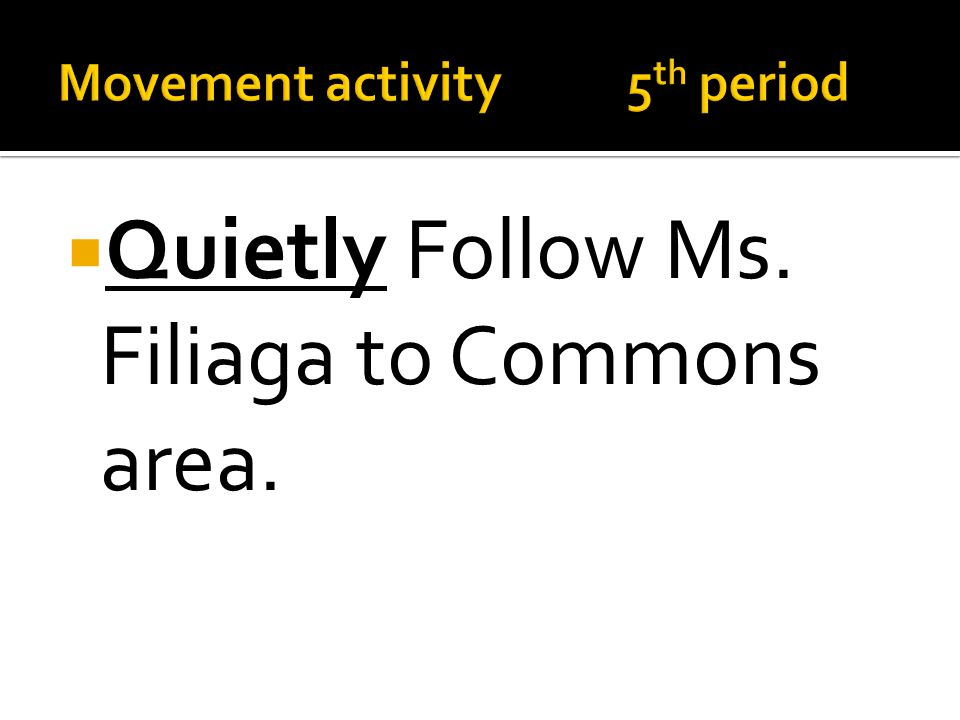  Quietly Follow Ms. Filiaga to Commons area.
