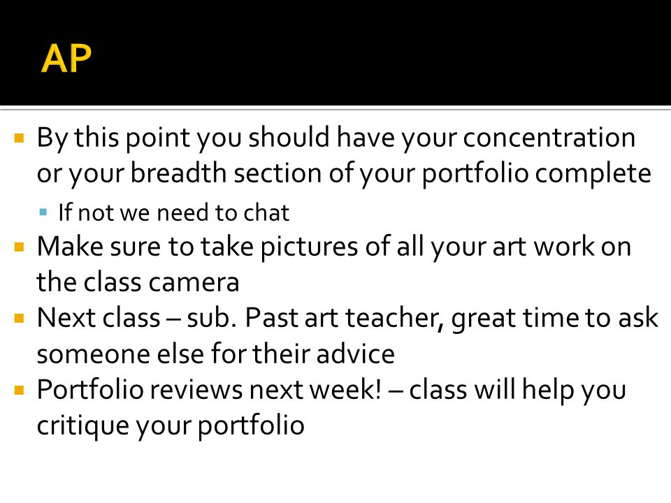  By this point you should have your concentration or your breadth section of your portfolio complete  If not we need to chat  Make sure to take pictures of all your art work on the class camera  Next class – sub.