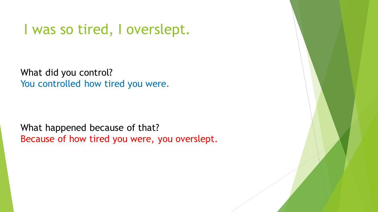 I was so tired, I overslept. What did you control? You controlled how tired you were. What happened because of that? Because of how tired you were, yo