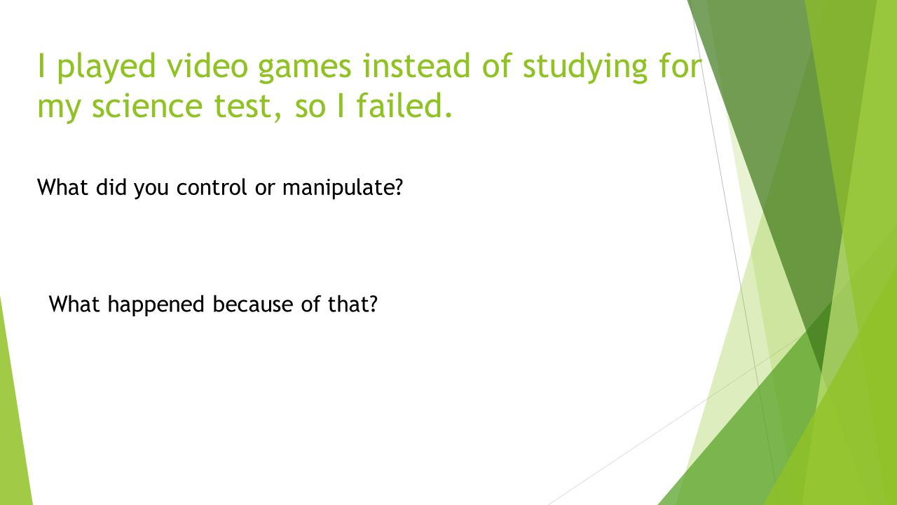 I played video games instead of studying for my science test, so I failed. What did you control or manipulate? What happened because of that?