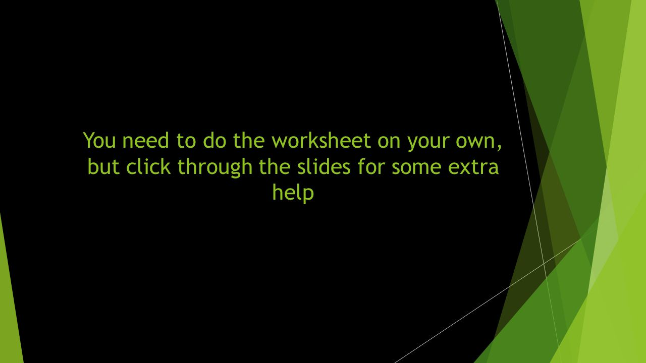 You need to do the worksheet on your own, but click through the slides for some extra help