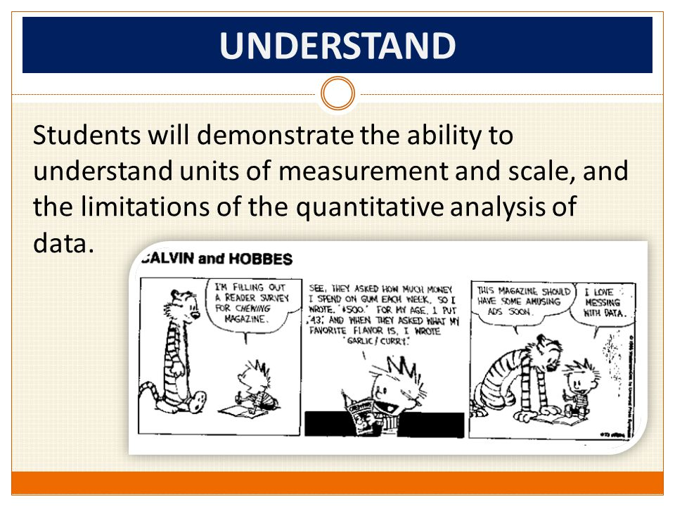 UNDERSTAND Students will demonstrate the ability to understand units of measurement and scale, and the limitations of the quantitative analysis of data.