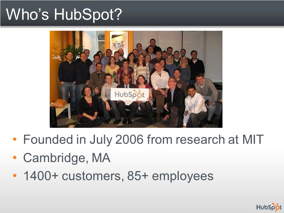 Who's HubSpot? Founded in July 2006 from research at MIT Cambridge, MA 1400+ customers, 85+ employees
