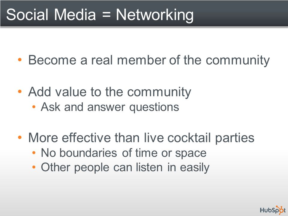 Social Media = Networking Become a real member of the community Add value to the community Ask and answer questions More effective than live cocktail parties No boundaries of time or space Other people can listen in easily