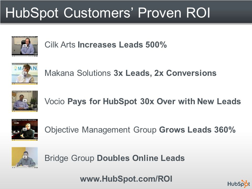 HubSpot Customers' Proven ROI Cilk Arts Increases Leads 500% Makana Solutions 3x Leads, 2x Conversions Vocio Pays for HubSpot 30x Over with New Leads Objective Management Group Grows Leads 360% Bridge Group Doubles Online Leads www.HubSpot.com/ROI