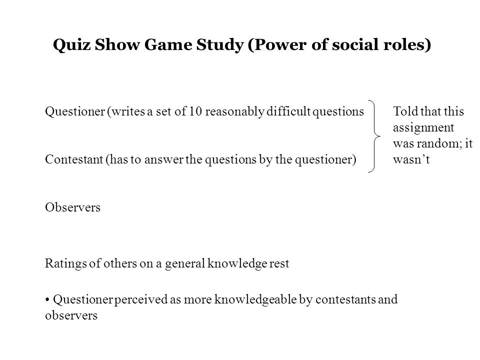 Quiz Show Game Study (Power of social roles) Questioner (writes a set of 10 reasonably difficult questions Contestant (has to answer the questions by the questioner) Observers Ratings of others on a general knowledge rest Questioner perceived as more knowledgeable by contestants and observers Told that this assignment was random; it wasn't