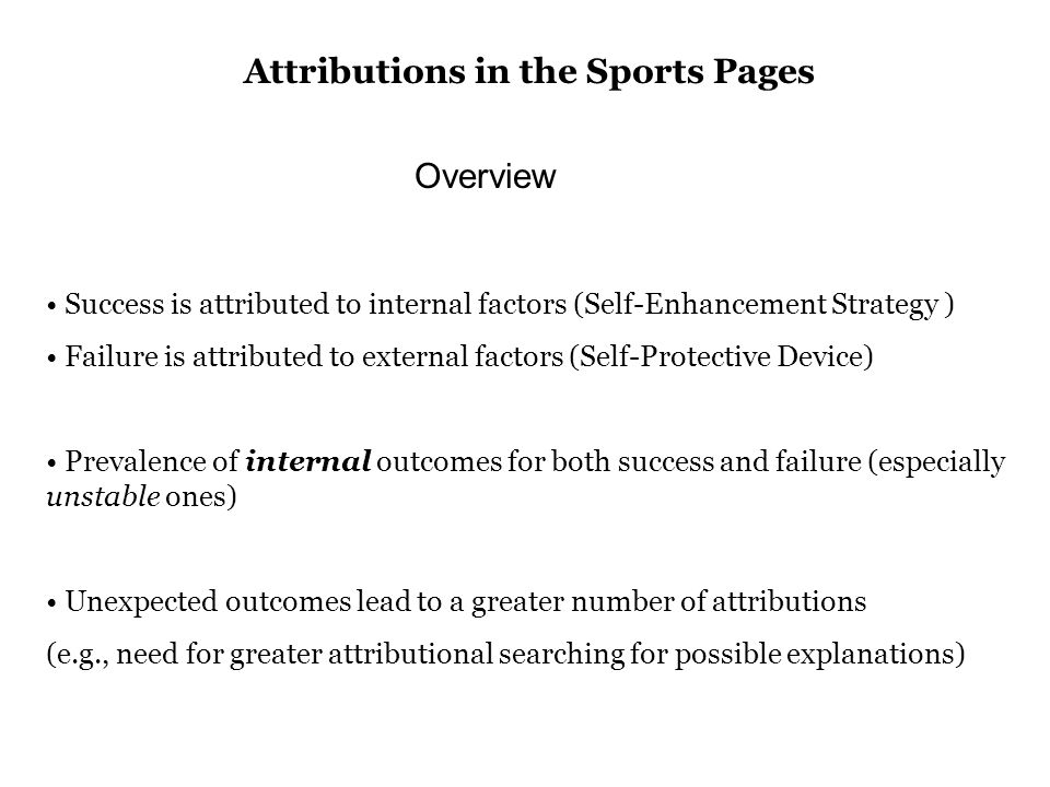 Success is attributed to internal factors (Self-Enhancement Strategy ) Failure is attributed to external factors (Self-Protective Device) Prevalence of internal outcomes for both success and failure (especially unstable ones) Unexpected outcomes lead to a greater number of attributions (e.g., need for greater attributional searching for possible explanations) Overview Attributions in the Sports Pages
