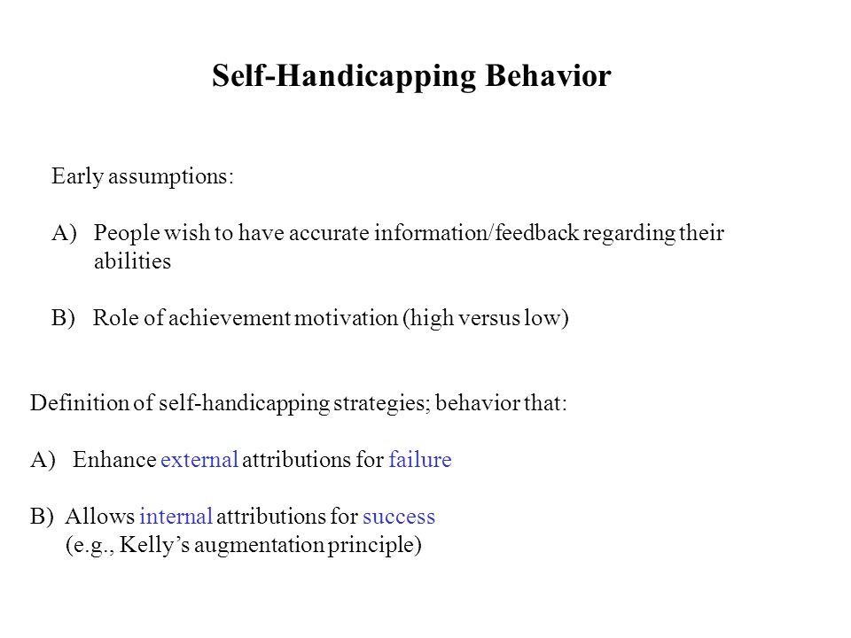 Self-Handicapping Behavior Early assumptions: A)People wish to have accurate information/feedback regarding their abilities B) Role of achievement motivation (high versus low) Definition of self-handicapping strategies; behavior that: A)Enhance external attributions for failure B) Allows internal attributions for success (e.g., Kelly's augmentation principle)