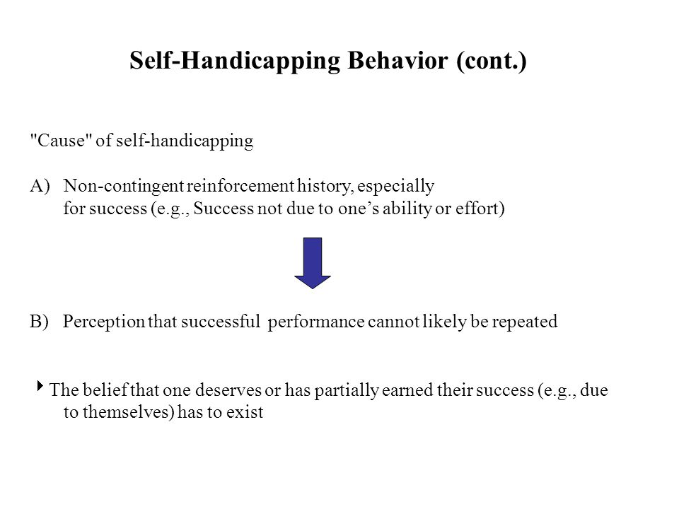 Self-Handicapping Behavior (cont.) Cause of self-handicapping A)Non-contingent reinforcement history, especially for success (e.g., Success not due to one's ability or effort) B) Perception that successful performance cannot likely be repeated  The belief that one deserves or has partially earned their success (e.g., due to themselves) has to exist