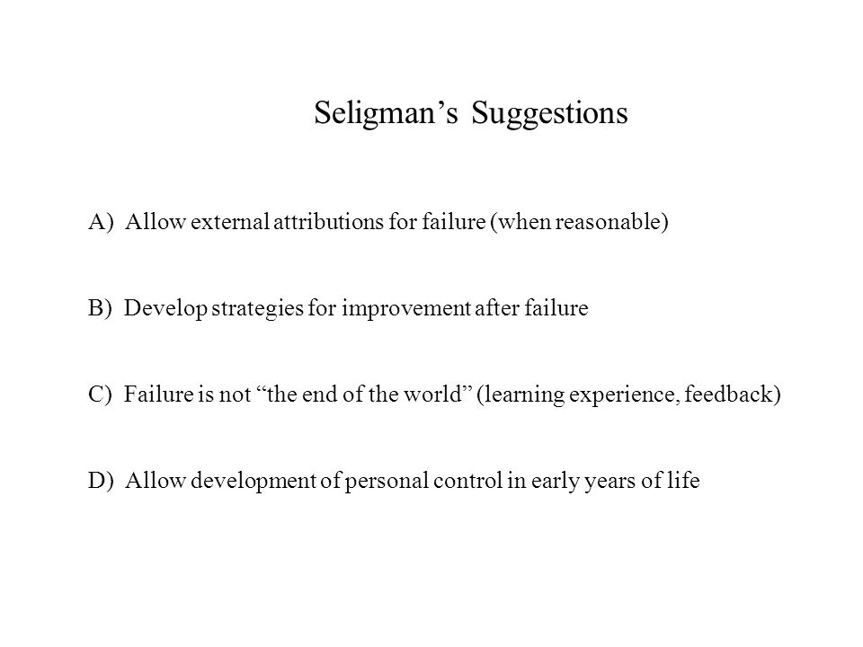 Seligman's Suggestions A) Allow external attributions for failure (when reasonable) B) Develop strategies for improvement after failure C) Failure is not the end of the world (learning experience, feedback) D) Allow development of personal control in early years of life
