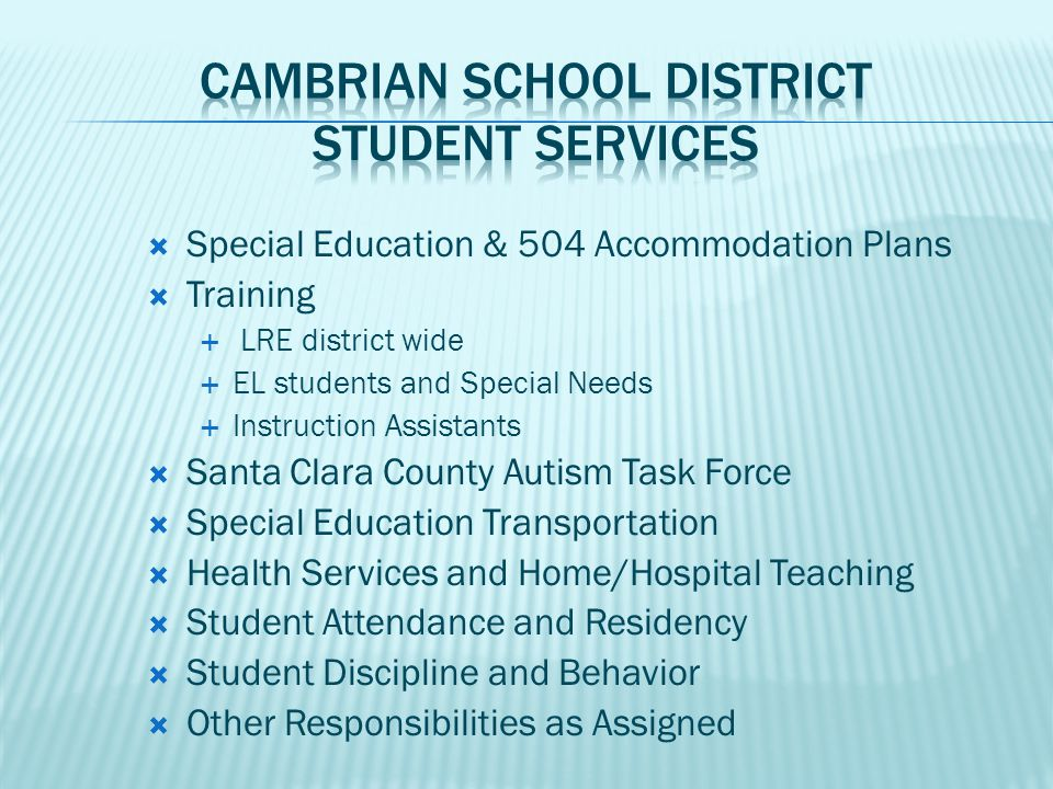  Special Education & 504 Accommodation Plans  Training  LRE district wide  EL students and Special Needs  Instruction Assistants  Santa Clara County Autism Task Force  Special Education Transportation  Health Services and Home/Hospital Teaching  Student Attendance and Residency  Student Discipline and Behavior  Other Responsibilities as Assigned