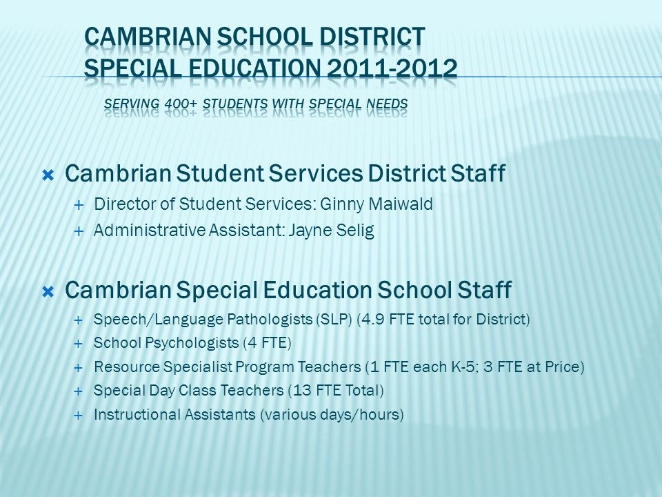  Cambrian Special Day Classes (SDC)  Preschool (ages 3-5) SDC at Fammatre (3.0 FTE)  Three teachers - AM and PM class  Students grouped by age and special needs  Multidisciplinary team (Psych, SLP and OT)  K-3 rd (4.0 FTE) and 3 rd -5 th (3.0 FTE) Grade  3.0 FTE Bagby: Autism and Global Developmental Delays  3.0 FTE Sartorette: Language and Learning Handicaps  2.0 FTE Farnham: ADHD, Autism Spectrum and Related Social Impairments  Price Middle School (6 th -8 th grade) (1.0 FTE)  Social Thinking: ADHD, Autism Spectrum and Related Social Impairments
