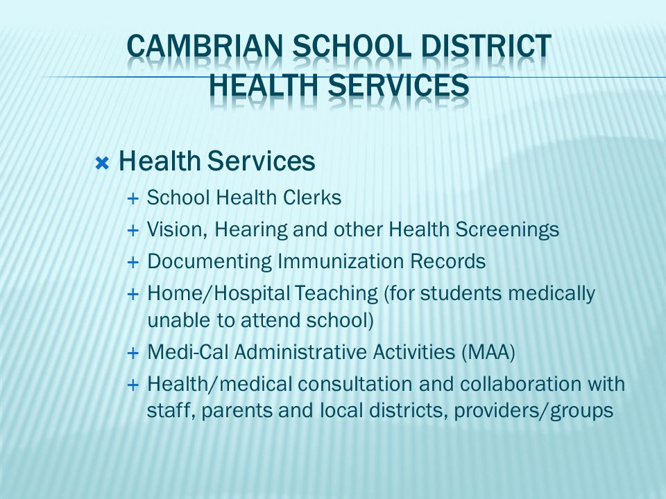  Health Services  School Health Clerks  Vision, Hearing and other Health Screenings  Documenting Immunization Records  Home/Hospital Teaching (for students medically unable to attend school)  Medi-Cal Administrative Activities (MAA)  Health/medical consultation and collaboration with staff, parents and local districts, providers/groups