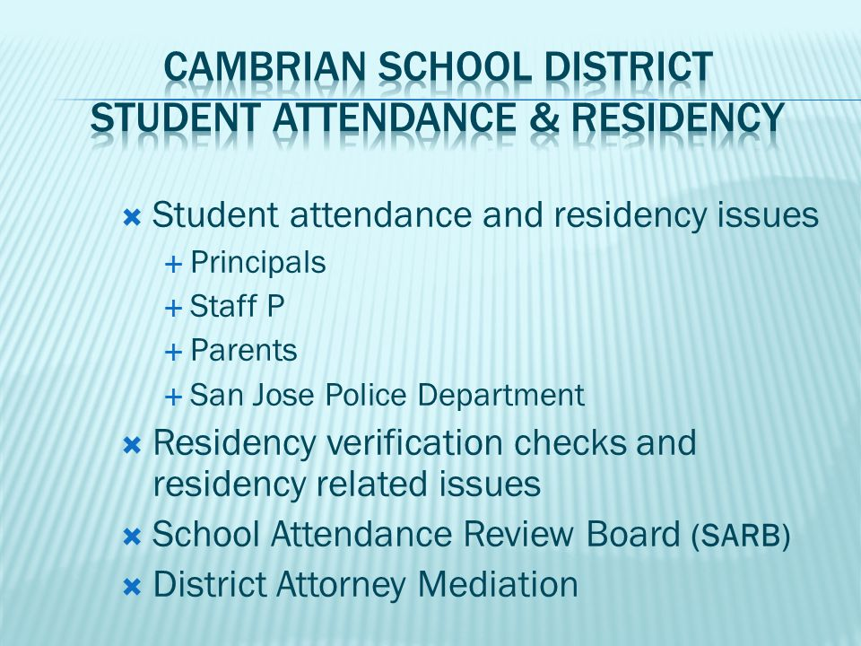  Student attendance and residency issues  Principals  Staff P  Parents  San Jose Police Department  Residency verification checks and residency related issues  School Attendance Review Board (SARB)  District Attorney Mediation