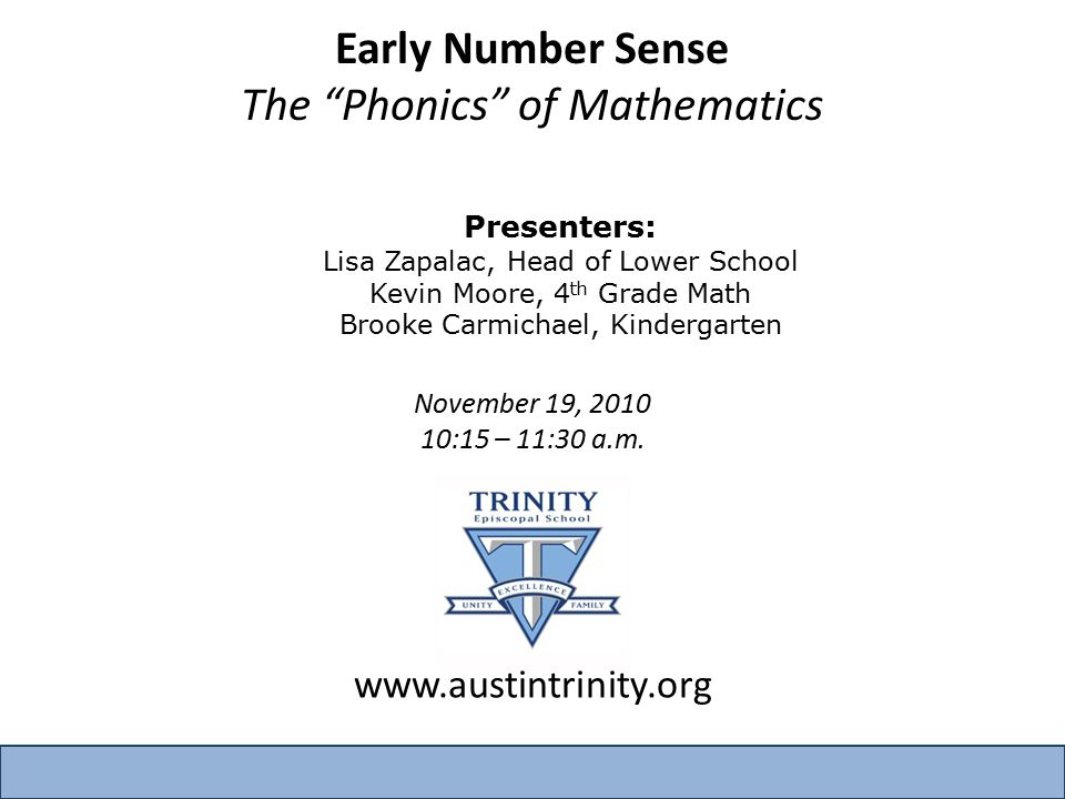Early Number Sense The Phonics of Mathematics Presenters: Lisa Zapalac, Head of Lower School Kevin Moore, 4 th Grade Math Brooke Carmichael, Kindergarten November 19, 2010 10:15 – 11:30 a.m.