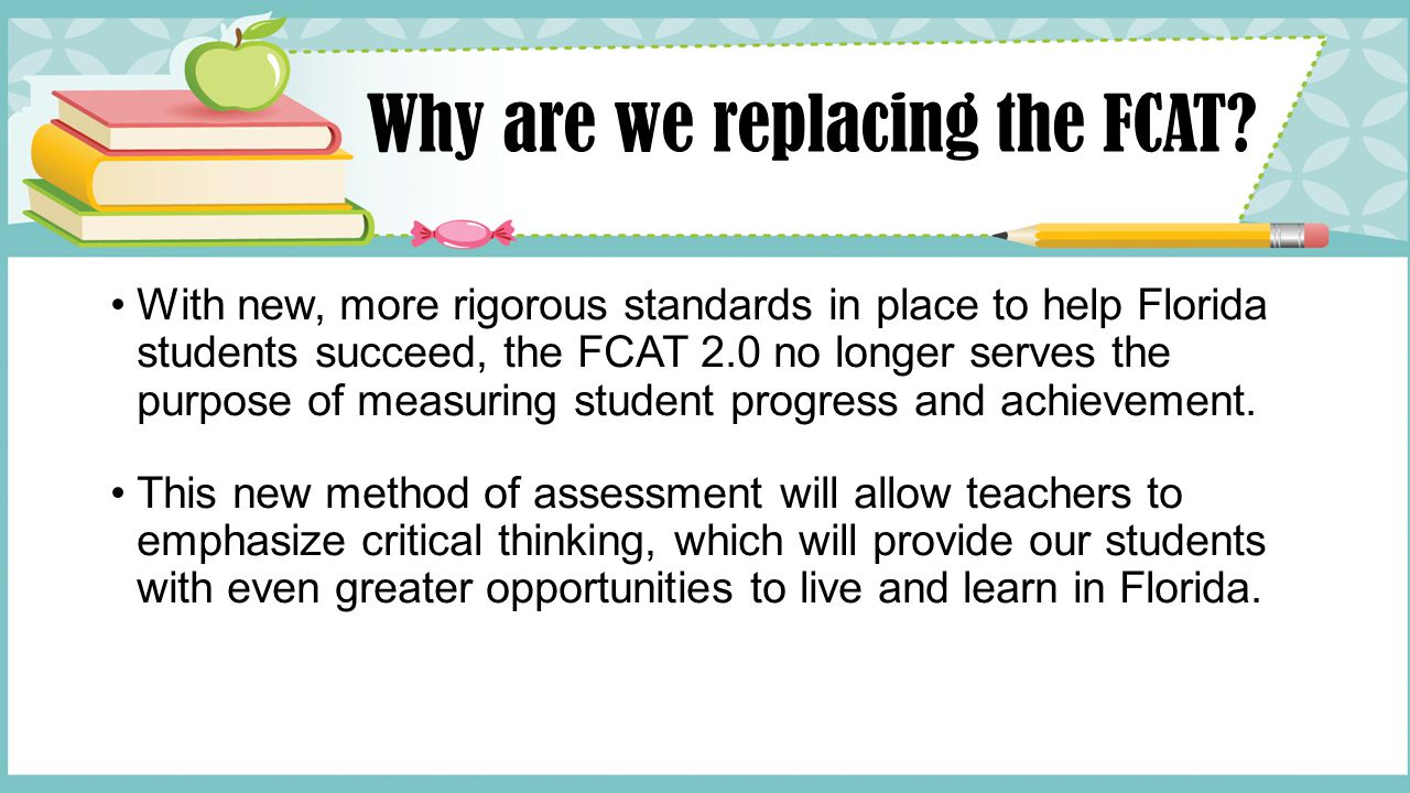 Why are we replacing the FCAT? With new, more rigorous standards in place to help Florida students succeed, the FCAT 2.0 no longer serves the purpose