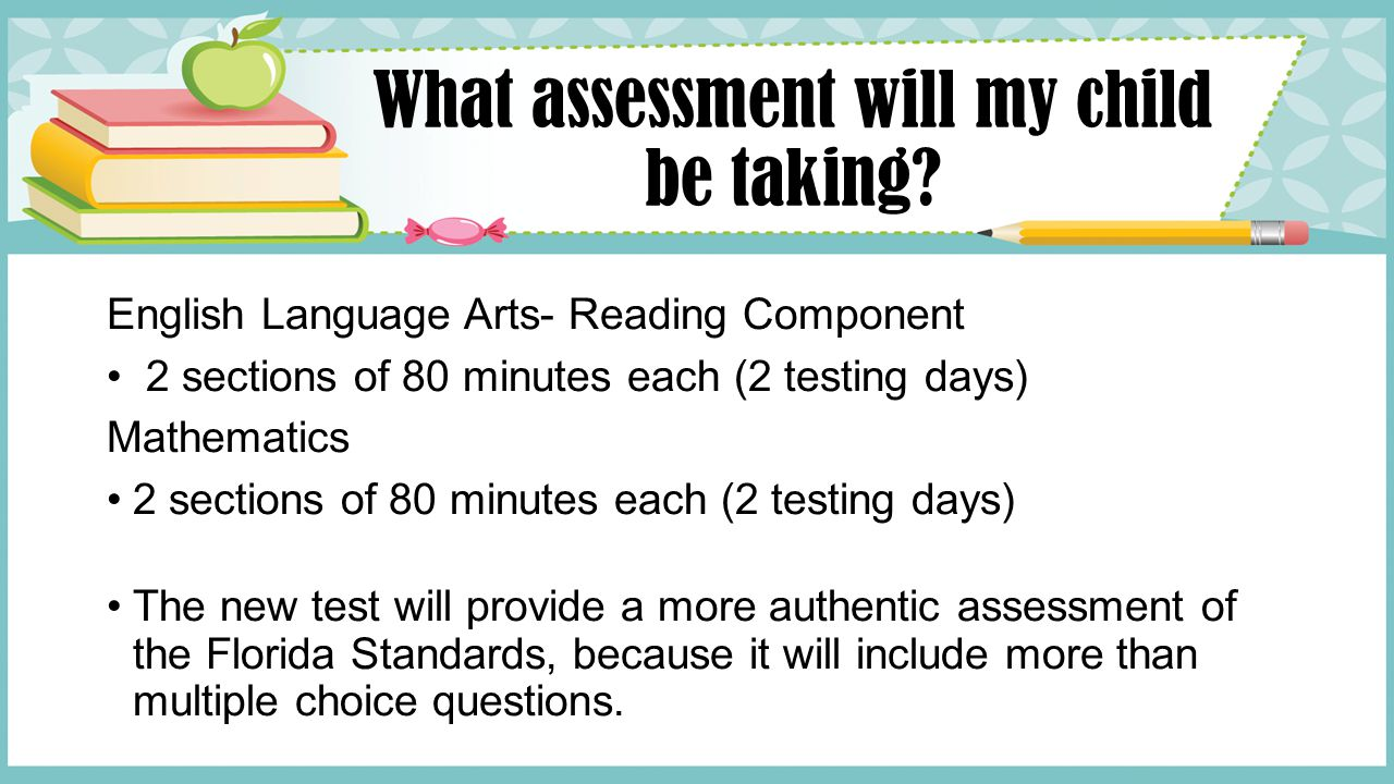 What assessment will my child be taking? English Language Arts- Reading Component 2 sections of 80 minutes each (2 testing days) Mathematics 2 section