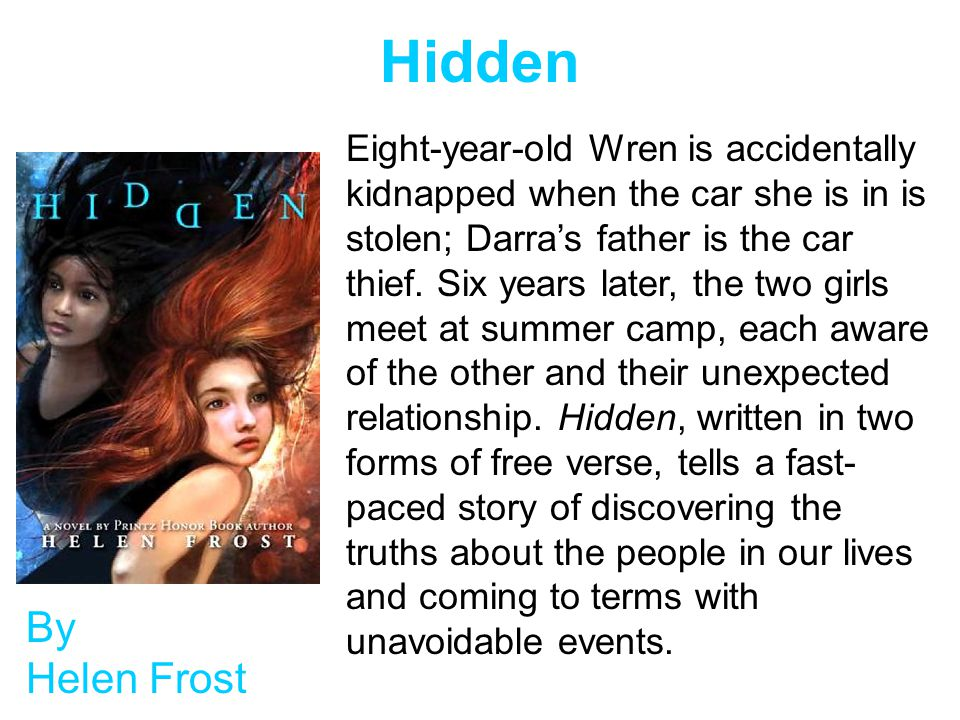 Hidden By Helen Frost Eight-year-old Wren is accidentally kidnapped when the car she is in is stolen; Darra's father is the car thief.