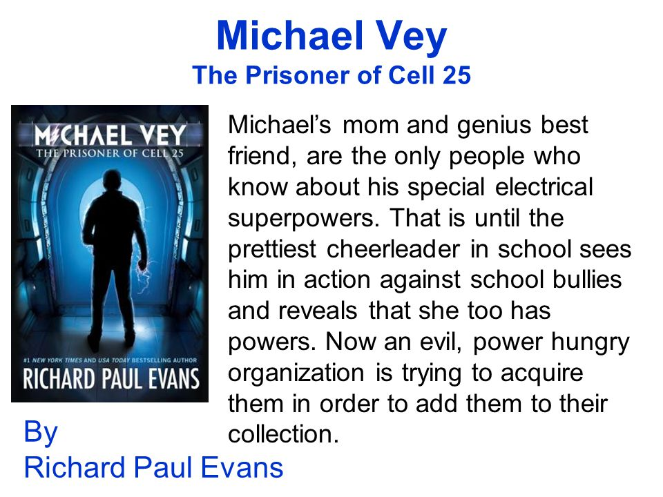 Michael Vey The Prisoner of Cell 25 By Richard Paul Evans Michael's mom and genius best friend, are the only people who know about his special electrical superpowers.