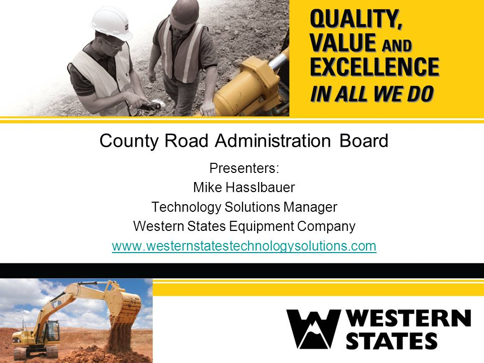 County Road Administration Board Presenters: Mike Hasslbauer Technology Solutions Manager Western States Equipment Company www.westernstatestechnology