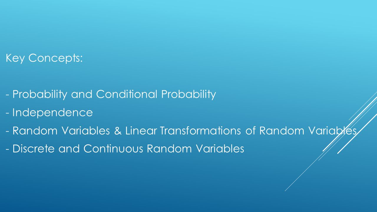 Key Concepts: - Probability and Conditional Probability - Independence - Random Variables & Linear Transformations of Random Variables - Discrete and Continuous Random Variables