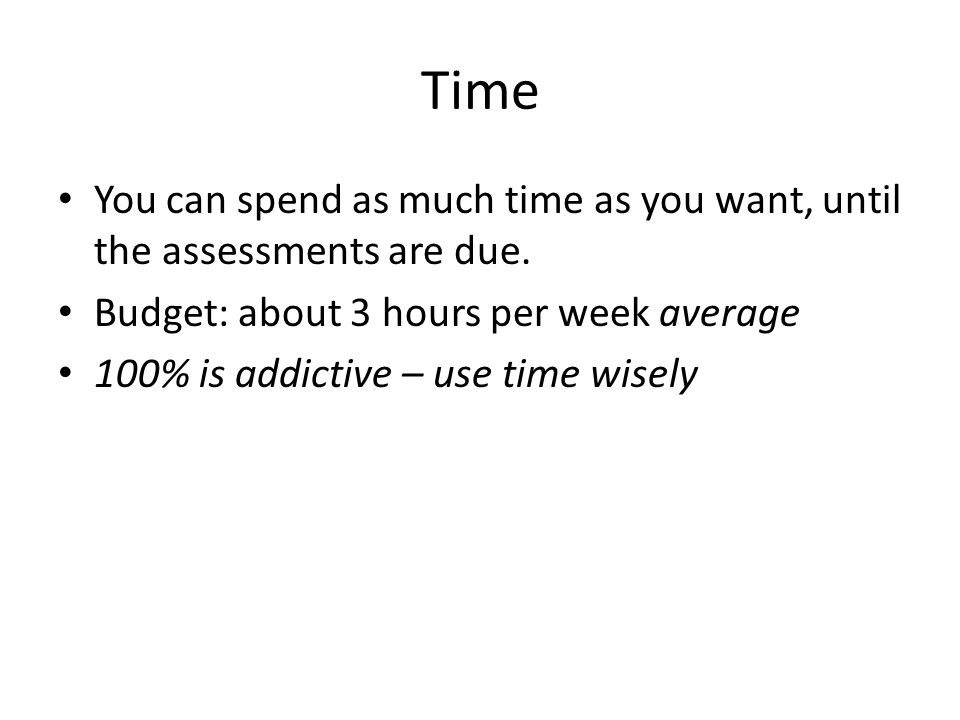 Time You can spend as much time as you want, until the assessments are due.