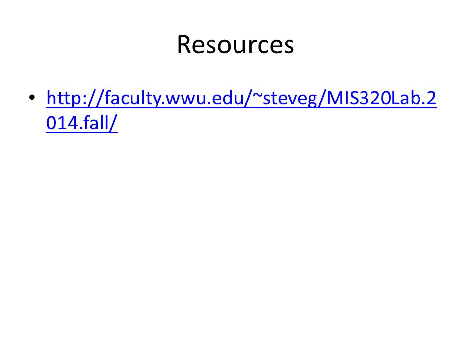 Resources http://faculty.wwu.edu/~steveg/MIS320Lab.2 014.fall/ http://faculty.wwu.edu/~steveg/MIS320Lab.2 014.fall/