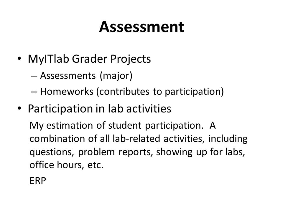 Assessment MyITlab Grader Projects – Assessments (major) – Homeworks (contributes to participation) Participation in lab activities My estimation of student participation.