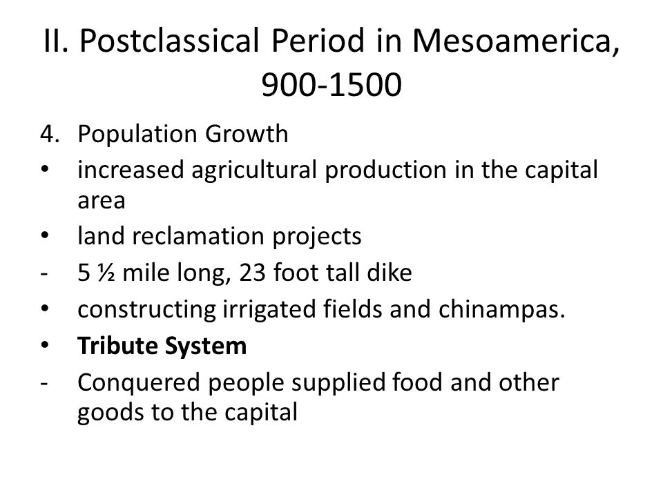 II. Postclassical Period in Mesoamerica, 900-1500 4.Population Growth increased agricultural production in the capital area land reclamation projects