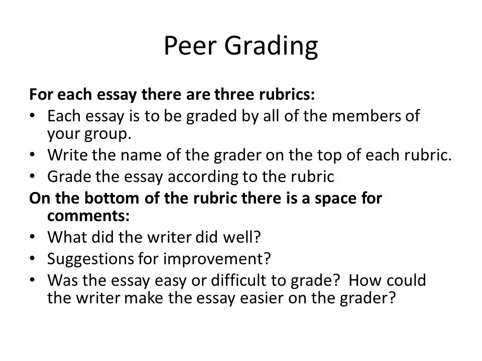 Peer Grading For each essay there are three rubrics: Each essay is to be graded by all of the members of your group. Write the name of the grader on t