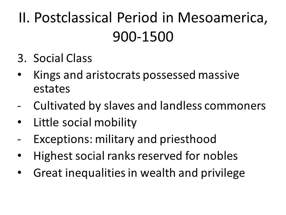II. Postclassical Period in Mesoamerica, 900-1500 3.Social Class Kings and aristocrats possessed massive estates -Cultivated by slaves and landless co