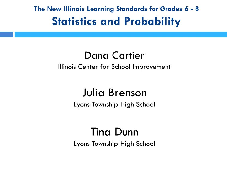 The New Illinois Learning Standards Agenda  Resources Available Through ISBE  Sixth Grade – Shape, Center, Spread  Seventh Grade – Random Sampling for Inference and Simulation for Probability  Eighth Grade – Bivariate Data
