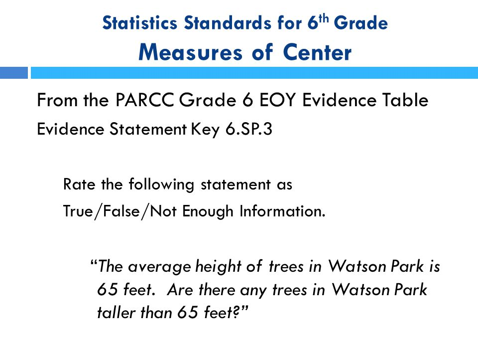 Statistics Standards for 6 th Grade Measures of Center From the PARCC Grade 6 EOY Evidence Table Evidence Statement Key 6.SP.3 Rate the following stat