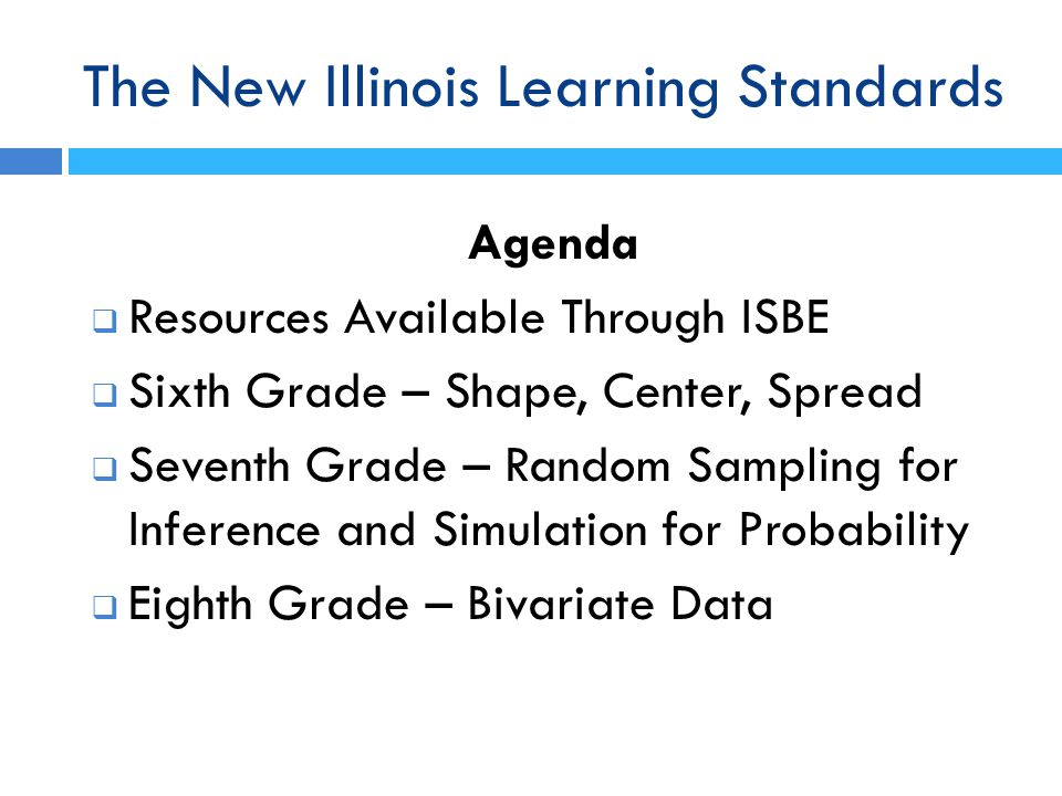 The New Illinois Learning Standards Agenda  Resources Available Through ISBE  Sixth Grade – Shape, Center, Spread  Seventh Grade – Random Sampling