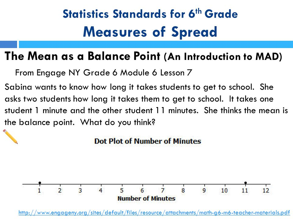 Statistics Standards for 6 th Grade Measures of Spread The Mean as a Balance Point (An Introduction to MAD) From Engage NY Grade 6 Module 6 Lesson 7 S