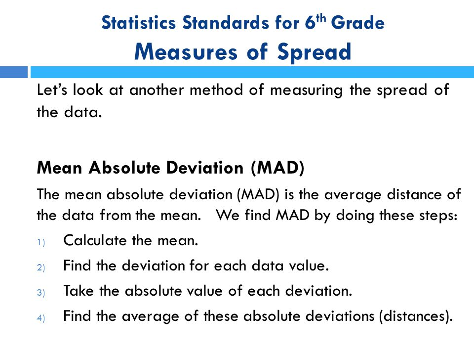 Statistics Standards for 6 th Grade Measures of Spread Let's look at another method of measuring the spread of the data. Mean Absolute Deviation (MAD)