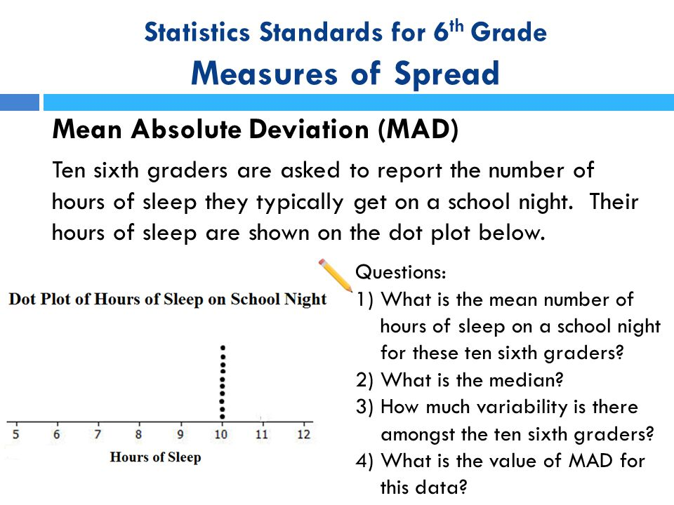 Statistics Standards for 6 th Grade Measures of Spread Mean Absolute Deviation (MAD) Ten sixth graders are asked to report the number of hours of slee