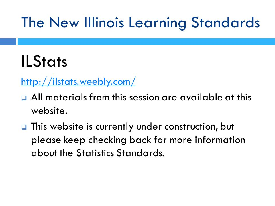 The New Illinois Learning Standards ILStats http://ilstats.weebly.com/  All materials from this session are available at this website.  This website