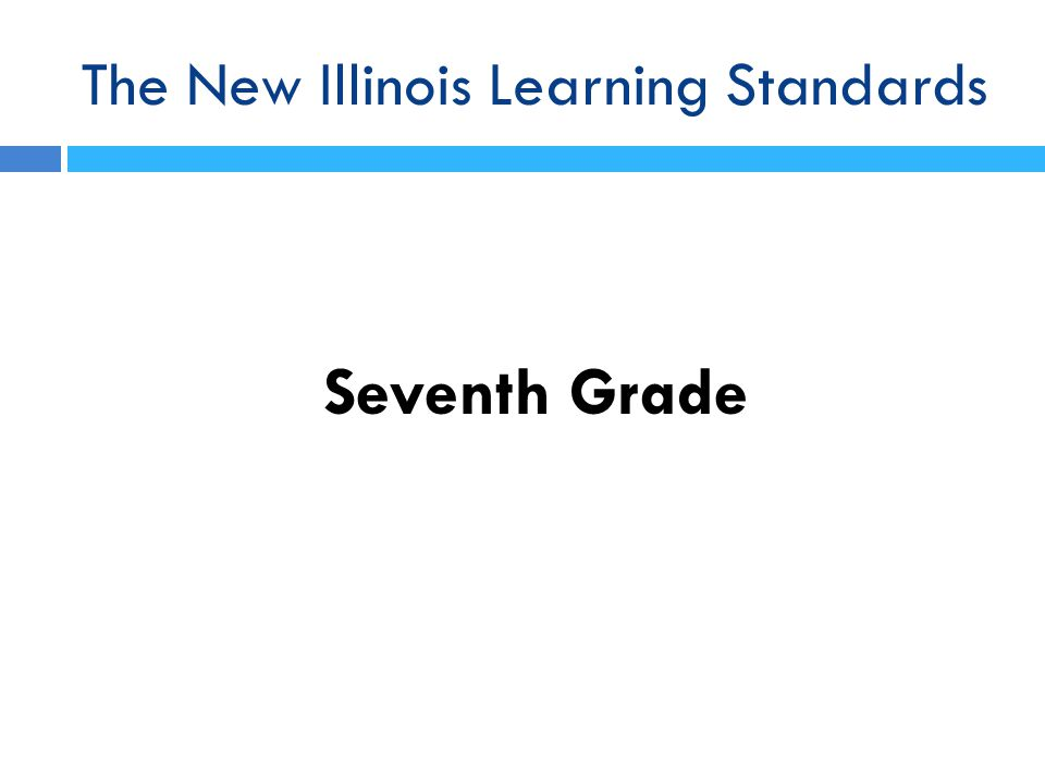 The New Illinois Learning Standards Seventh Grade