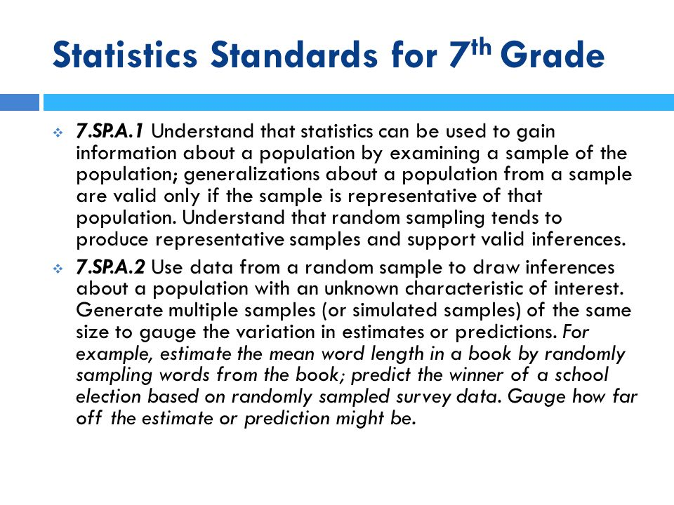 Statistics Standards for 7 th Grade  7.SP.A.1 Understand that statistics can be used to gain information about a population by examining a sample of