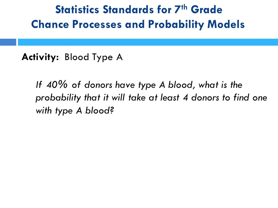 Statistics Standards for 7 th Grade Chance Processes and Probability Models Activity: Blood Type A If 40% of donors have type A blood, what is the pro