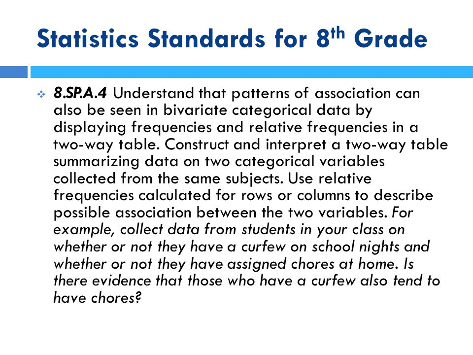 Statistics Standards for 8 th Grade  8.SP.A.4 Understand that patterns of association can also be seen in bivariate categorical data by displaying fr