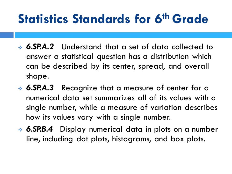 Statistics Standards for 6 th Grade  6.SP.B.5 Summarize numerical data sets in relation to their context, such as by:  6.SP.B.5a Reporting the number of observations.